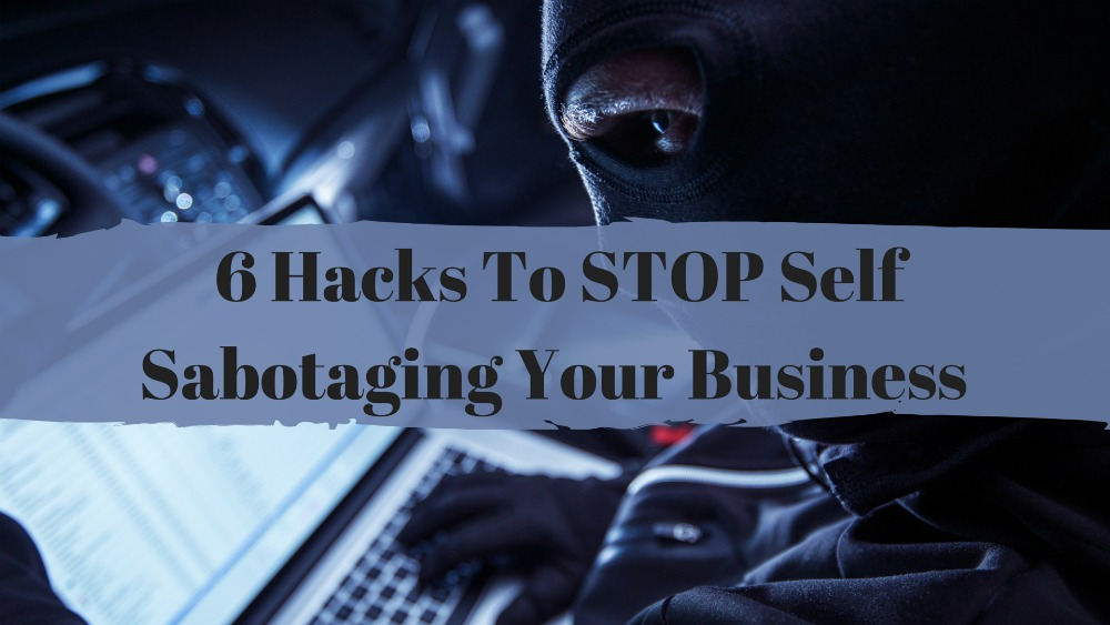 6 Hacks To STOP Self Sabotaging Your Business