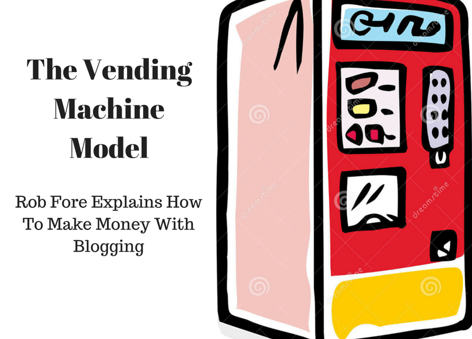 Rob Fore: The Vending Machine Model-How To Make Money With Blogging