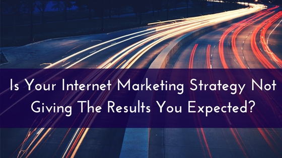 Is Your Internet Marketing Strategy Not Giving The Results You Expected-