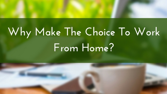 Why Make The Choice To Work From Home-