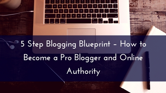 5 Step Blogging Blueprint – How to Become a Pro Blogger and Online Authority