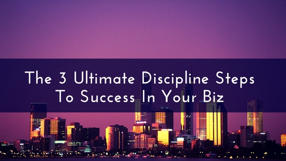 The 3 Discipline Steps To Success In Your Biz