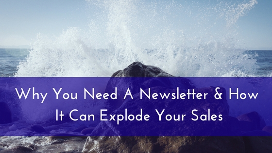 Why You Need A Newsletter & How It Can Explode Your Sales