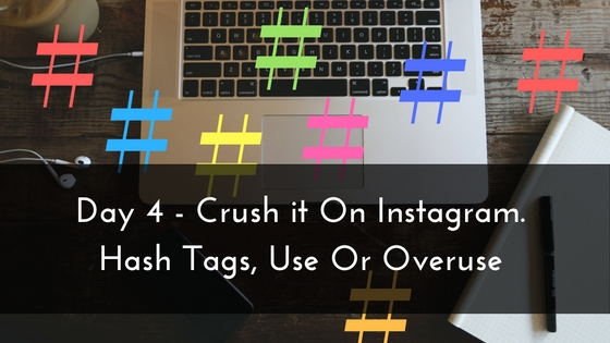 Day 4 – Crush it On Instagram. Hash Tags, Use Or Overuse