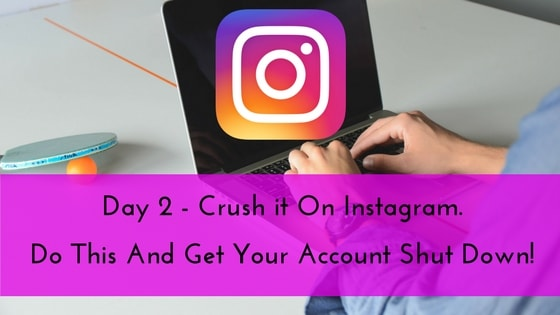 Day 2 – Crush it On Instagram. Do This And Get Your Account Shut Down