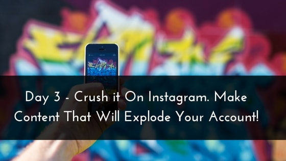 Day 3 – Crush it On Instagram. Make Content That Will Explode Your Account