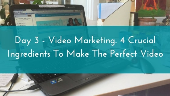 Day 3 – Video Marketing. 4 Crucial Ingredients To Make The Perfect Video