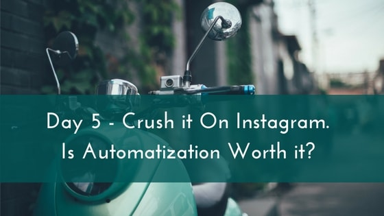 Day 5 – Crush it On Instagram. Is Automation Worth it?