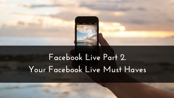 Facebook Live Day  2. Your Facebook Live Must Haves