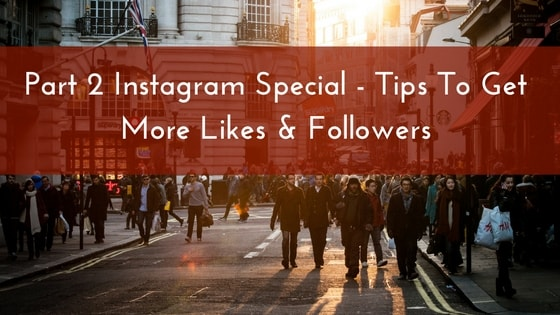Part 2 Instagram Special –  Tips To Get More Likes & Followers