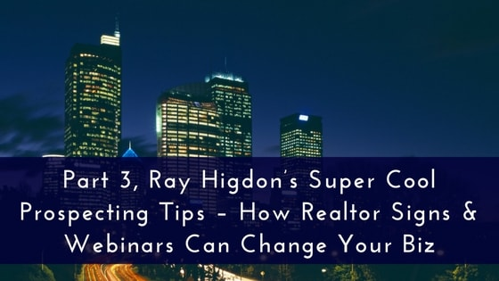 Part 3, Ray Higdon's Super Cool Prospecting Tips – How Realtor Signs & Webinars Can Change Your Biz