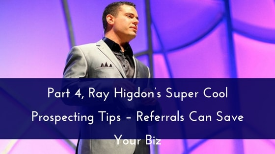 Part 4, Ray Higdon's Super Cool Prospecting Tips – Referrals Can Save Your Biz