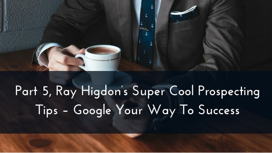 Part 5, Ray Higdon's Super Cool Prospecting Tips – Google Your Way To Success
