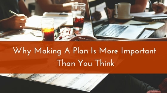 Why Making A Plan Is More Important Than You Think