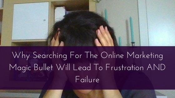Why Searching For The Online Marketing Magic Bullet Will Lead To Frustration AND Failure