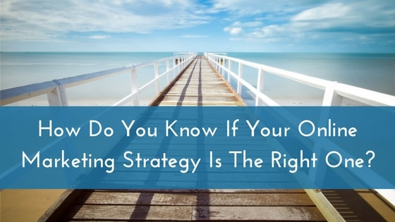 Online Marketing Strategy – How Do You Know If Yours  Is The Right One?
