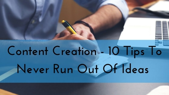 Content Creation – 10 Tips To Never Run Out Of Ideas For Your Blog Or Fanpage