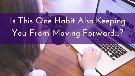 Is This One Habit Also Keeping You From Moving Forward…?