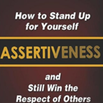 Assertiveness: How To Stand Up For Yourself And Still Win Respect