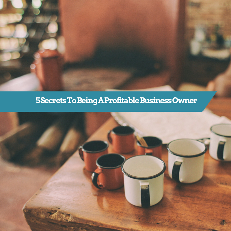 5 Secrets To Being A Profitable Business Owner