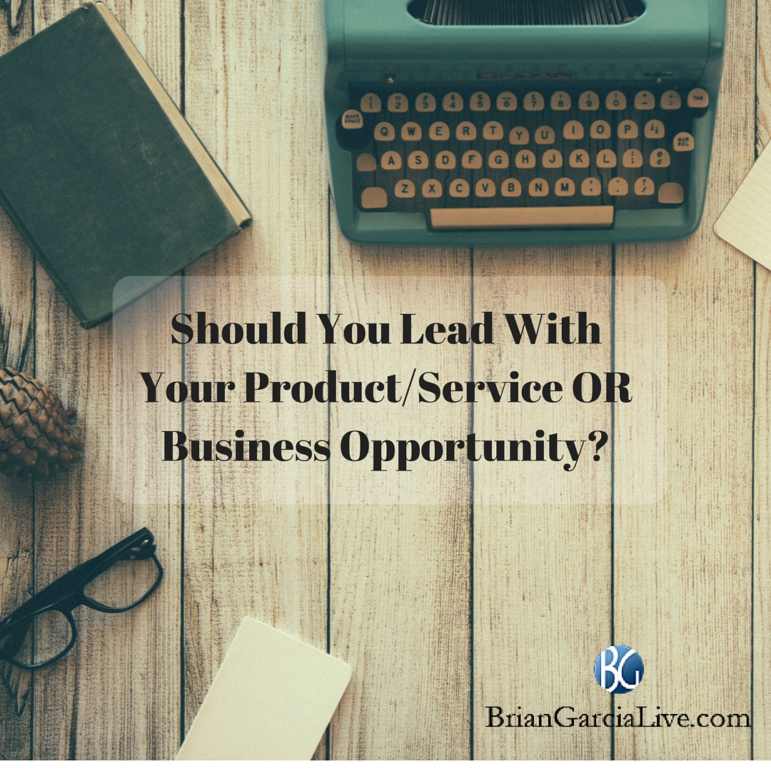 Should You Lead With Your Product-Service OR Business Opportunity-