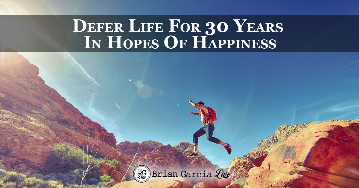 Defer Life For 30 Years In Hopes Of Happiness