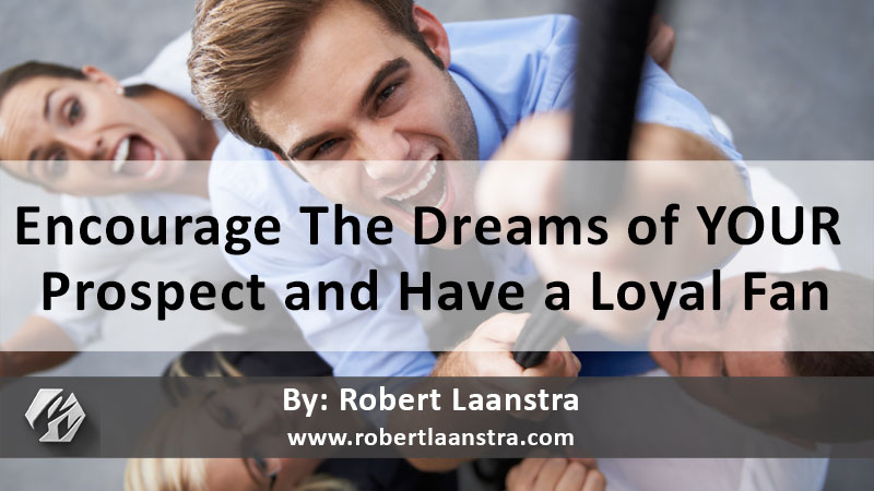 Encourage The Dreams of YOUR  Prospect and Have a Loyal Fan
