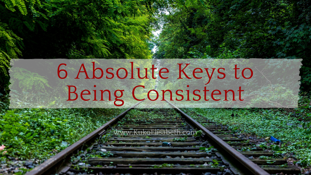 6 Absolute Keys to Being Consistent