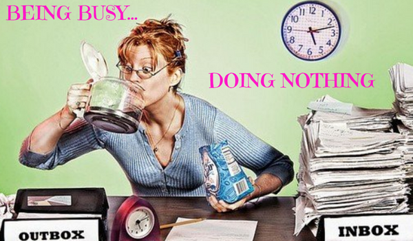 Are You Guilty of This?   Being Busy Doing Nothing