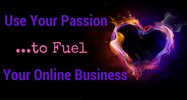 Use Your Passion to Fuel Your Online Business