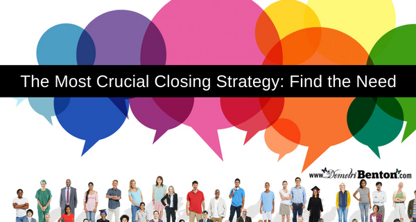 The Most Crucial Closing Strategy: Find The Need