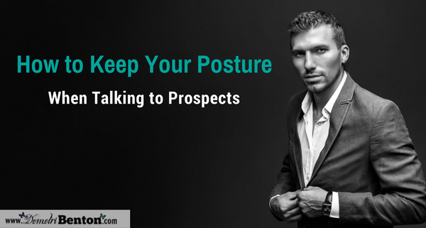 How to Keep Your Posture When Talking to Prospects