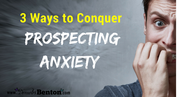 3 Ways to Conquer Prospecting Anxiety