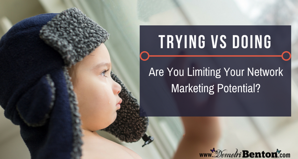 Trying vs Doing: Are You Limiting Your Network Marketing Potential
