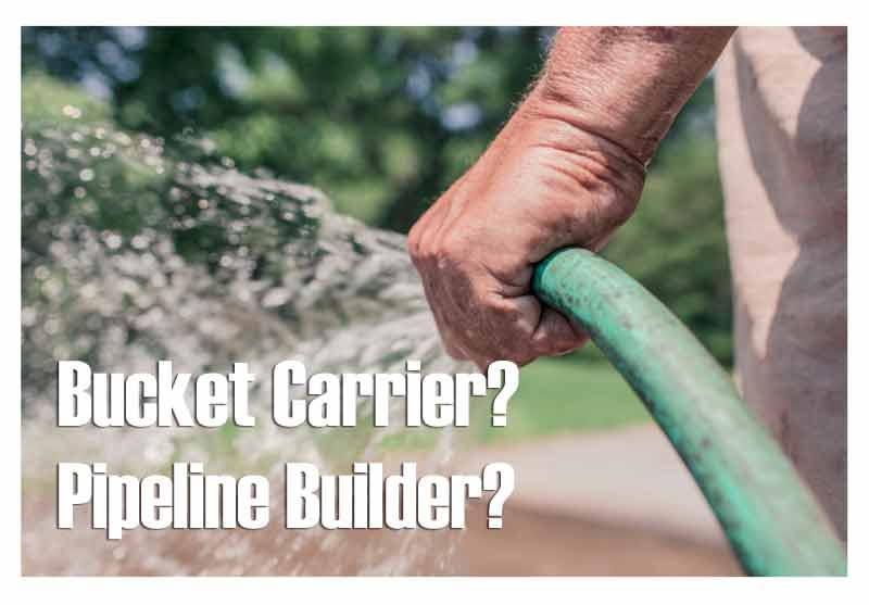 Are You A Bucket Carrier Or A Pipeline Builder?