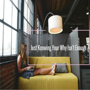 Just Knowing Your Why Isn't Enough In Your Home Business