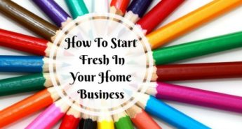 How To Start Fresh In Your Home Business1