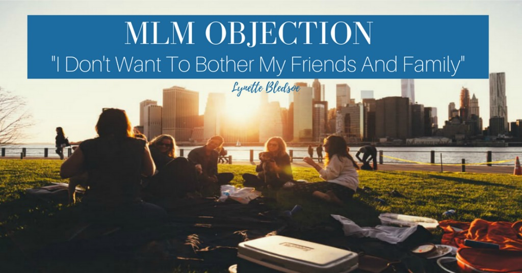 MLM Objection: I Do Not Want To Bother My Friends And Family
