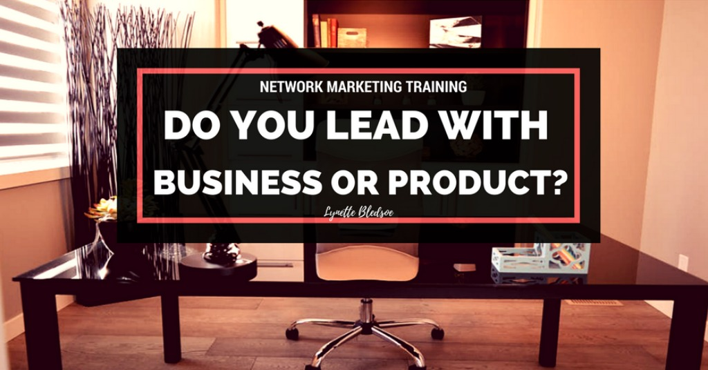 Network Marketing Training – Should You Lead With The Business or The Product
