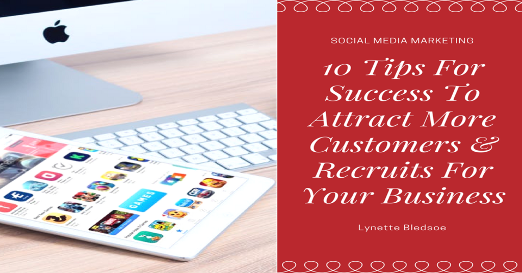Social Media Marketing: 10 Tips For Success To Attract More Customers & Recruits For Your Business