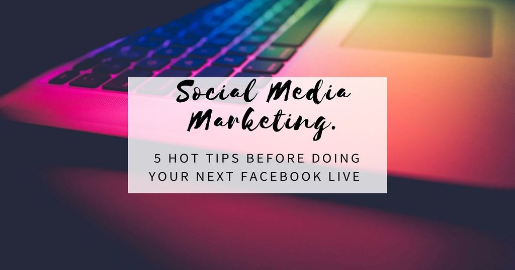 Social Media Marketing – 5 Hot Tips Before Doing Your Next Facebook LIVE
