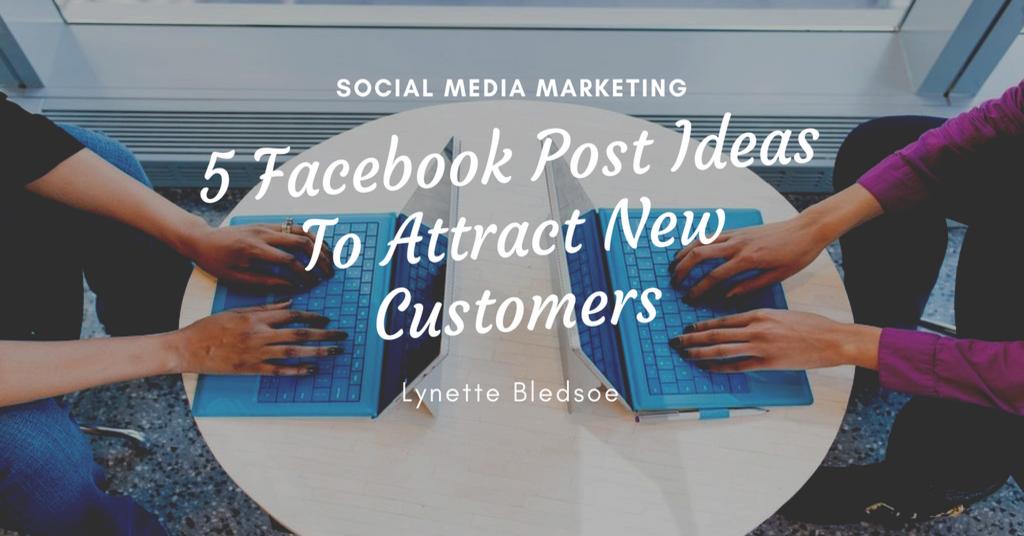Social Media Marketing: 5 Facebook Post Ideas To Attract New Customers