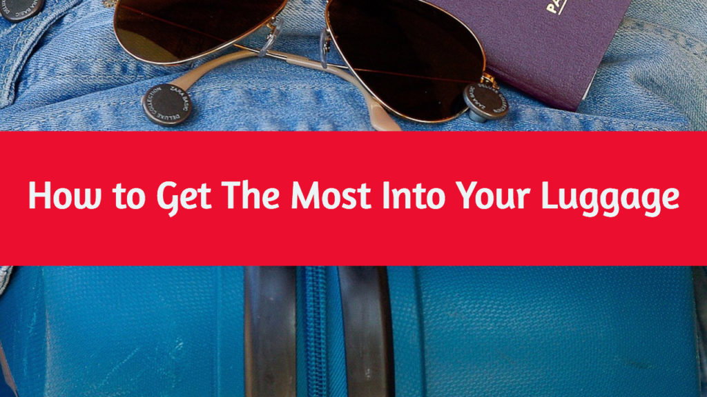How to Get The Most Into Your Luggage