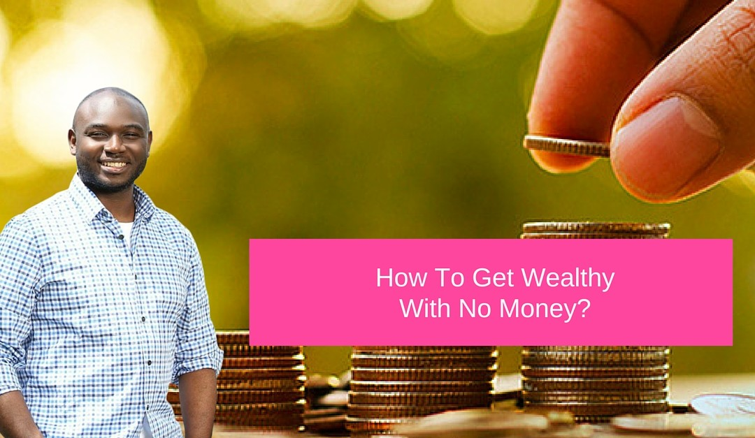 How To Get Wealthy With No Money?