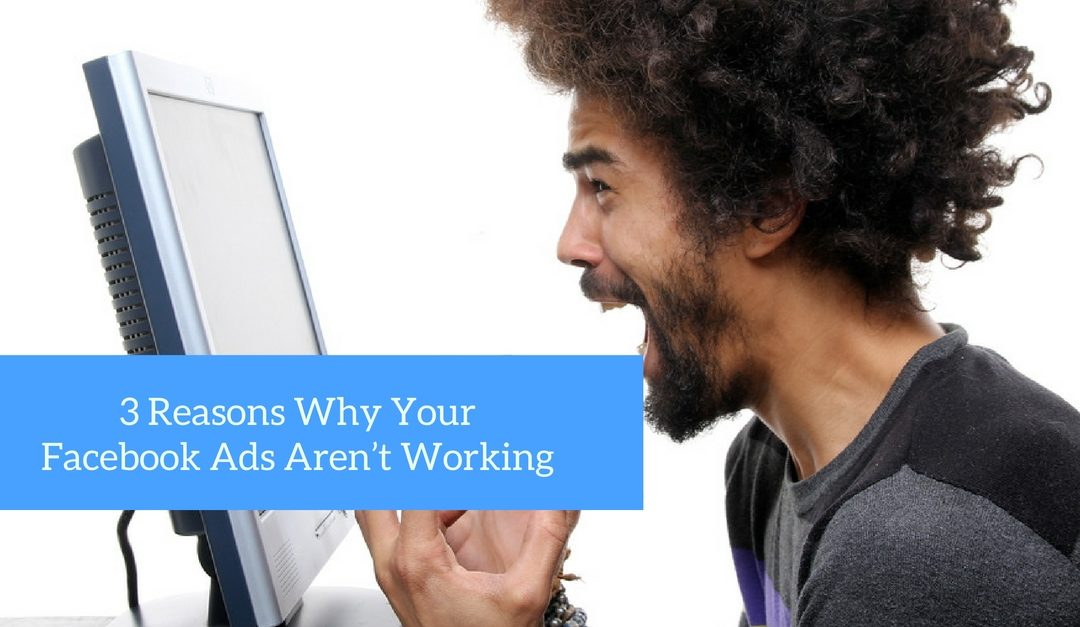 3 Reasons Why Your Facebook Ads Aren't Working