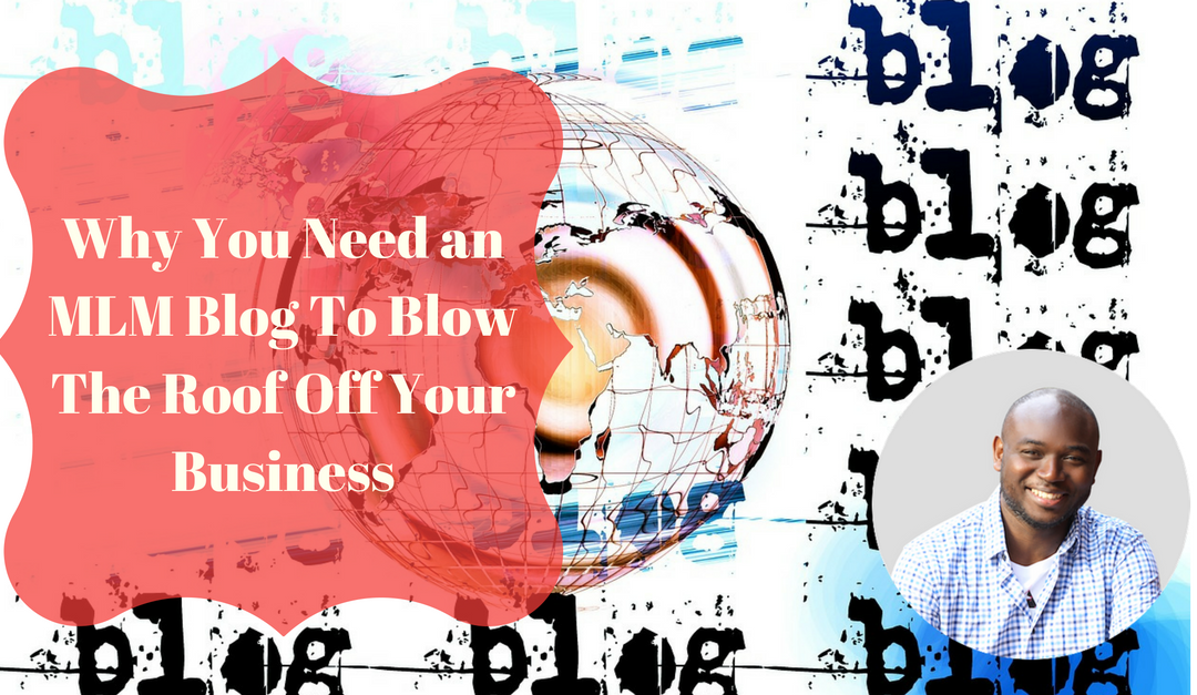 Why You Need an MLM Blog To Blow The Roof Off Your Business