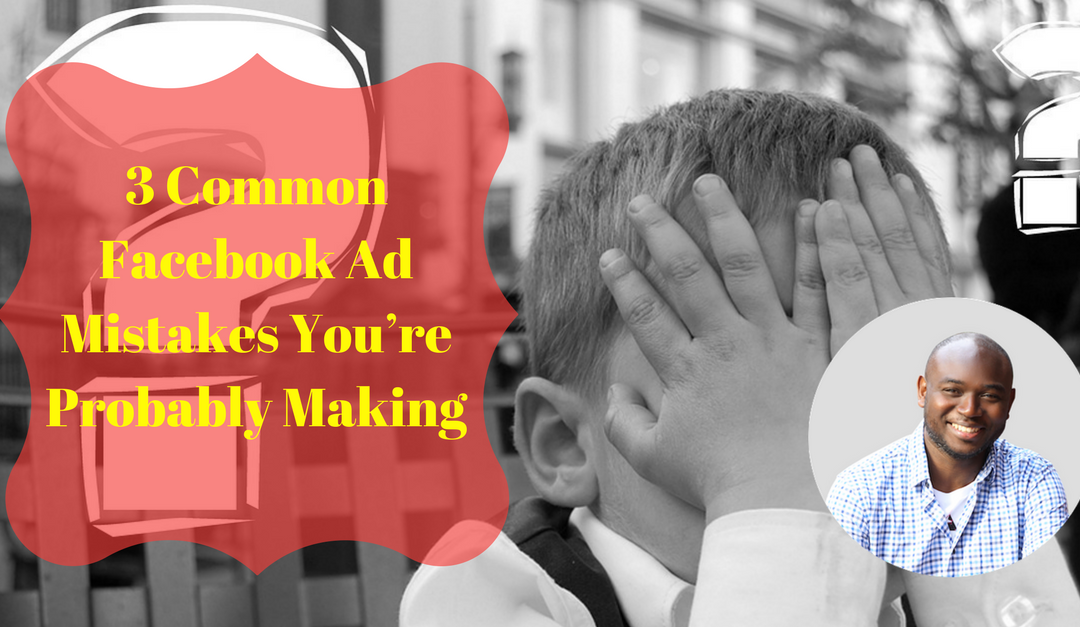 3 Common Facebook Ad Mistakes You're Probably Making