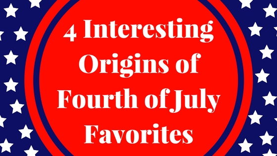 4 Interesting Origins of Fourth of July Favorites