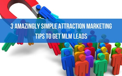 3 Amazingly Simple Attraction Marketing Tips to Get MLM Leads