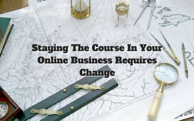 Staying The Course In Your Online Business Requires Change